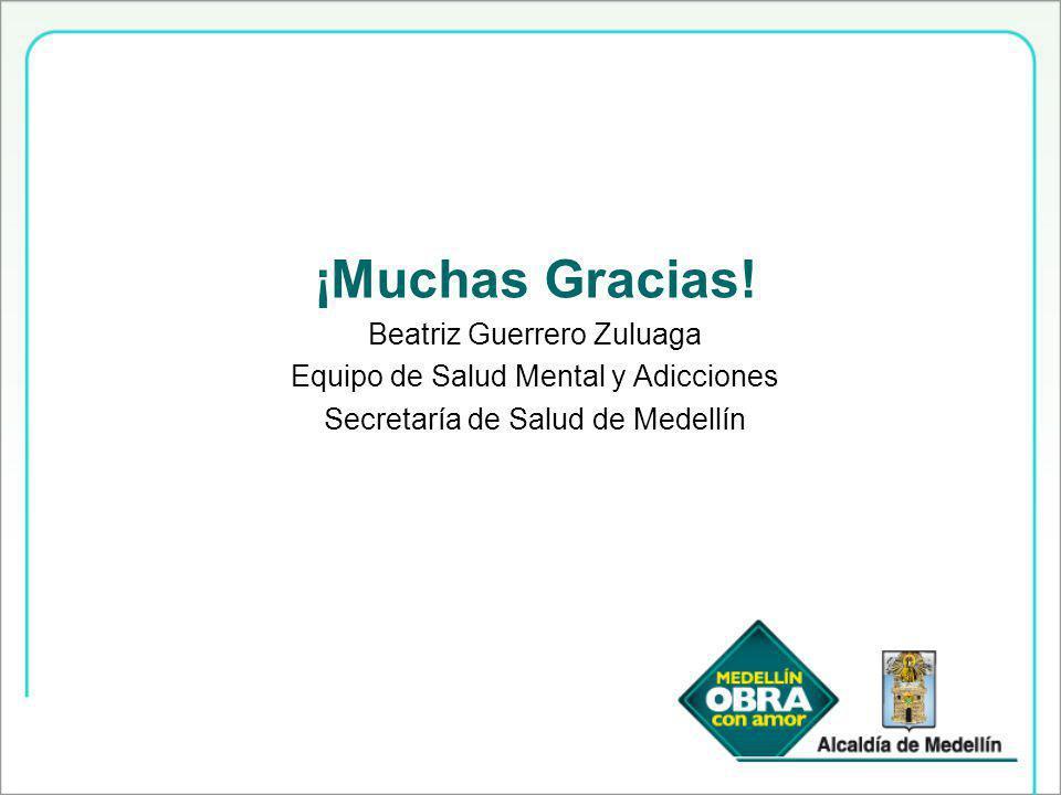 ¡Muchas Gracias! Beatriz Guerrero Zuluaga Equipo de Salud Mental y Adicciones Secretaría de Salud de Medellín