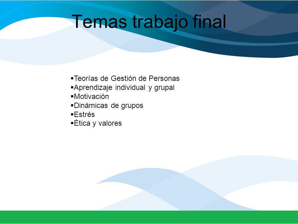 Teorías de Gestión de Personas Aprendizaje individual y grupal Motivación Dinámicas de grupos Estrés Ética y valores Temas trabajo final