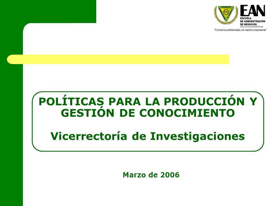 POLÍTICAS PARA LA PRODUCCIÓN Y GESTIÓN DE CONOCIMIENTO Vicerrectoría de Investigaciones Marzo de 2006