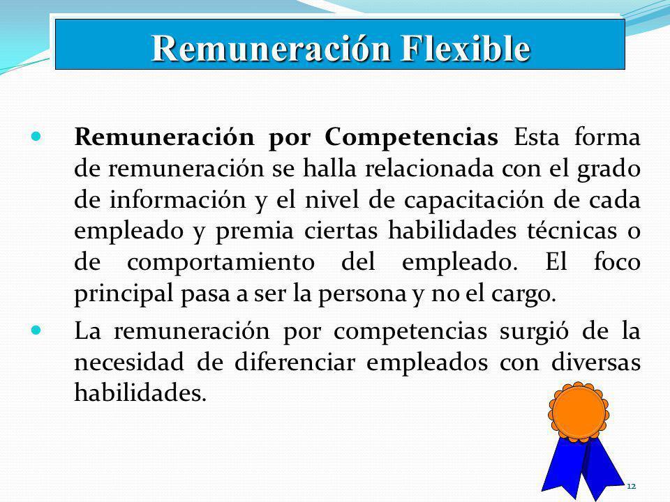 12 Remuneración por Competencias Esta forma de remuneración se halla relacionada con el grado de información y el nivel de capacitación de cada empleado y premia ciertas habilidades técnicas o de comportamiento del empleado.