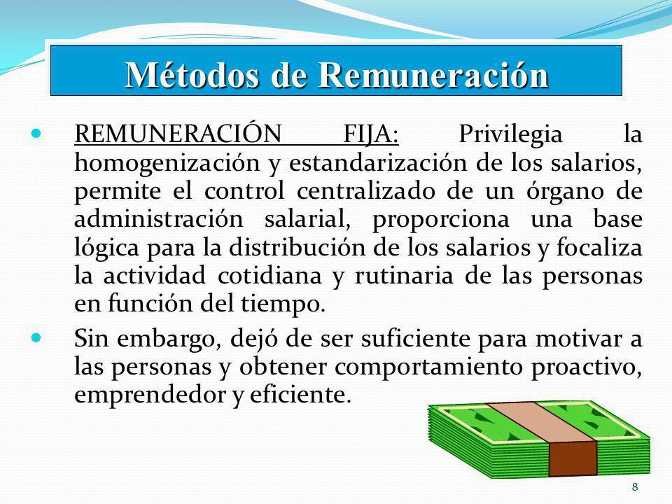 88 REMUNERACIÓN FIJA: Privilegia la homogenización y estandarización de los salarios, permite el control centralizado de un órgano de administración salarial, proporciona una base lógica para la distribución de los salarios y focaliza la actividad cotidiana y rutinaria de las personas en función del tiempo.