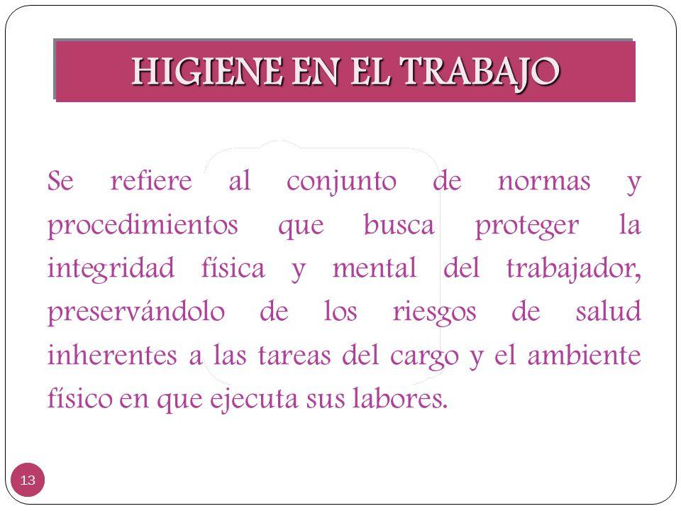 HIGIENE EN EL TRABAJO 13 Se refiere al conjunto de normas y procedimientos que busca proteger la integridad física y mental del trabajador, preservánd