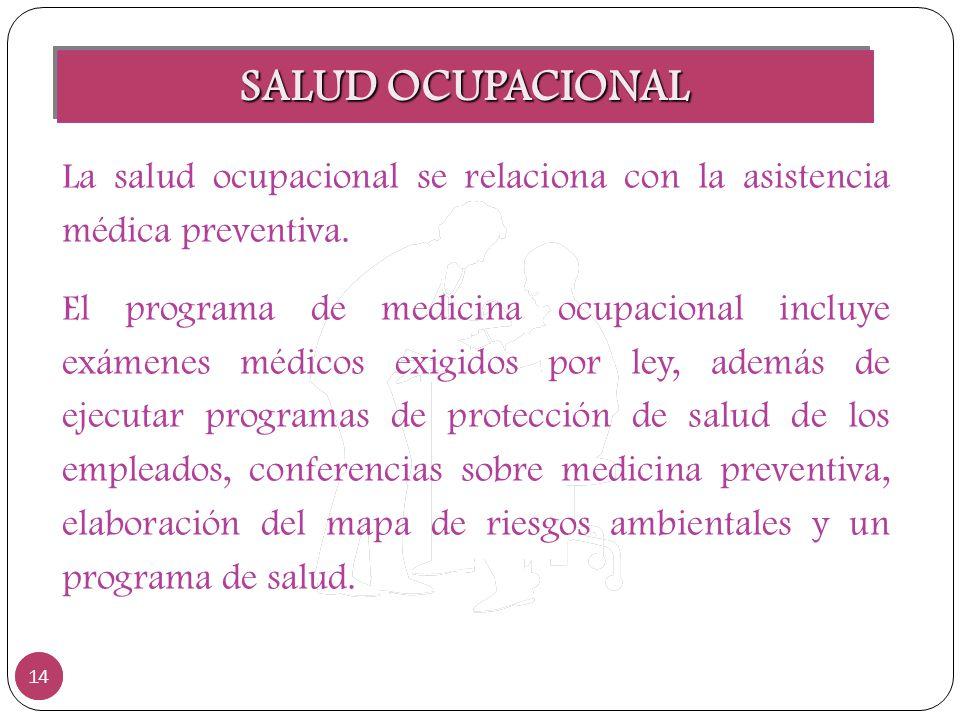 SALUD OCUPACIONAL 14 La salud ocupacional se relaciona con la asistencia médica preventiva. El programa de medicina ocupacional incluye exámenes médic
