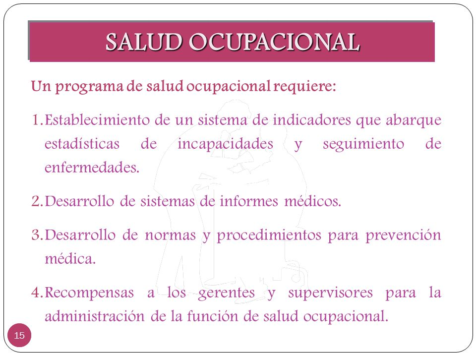 SALUD OCUPACIONAL 15 Un programa de salud ocupacional requiere: 1.Establecimiento de un sistema de indicadores que abarque estadísticas de incapacidad