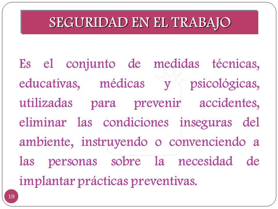 SEGURIDAD EN EL TRABAJO 19 Es el conjunto de medidas técnicas, educativas, médicas y psicológicas, utilizadas para prevenir accidentes, eliminar las c
