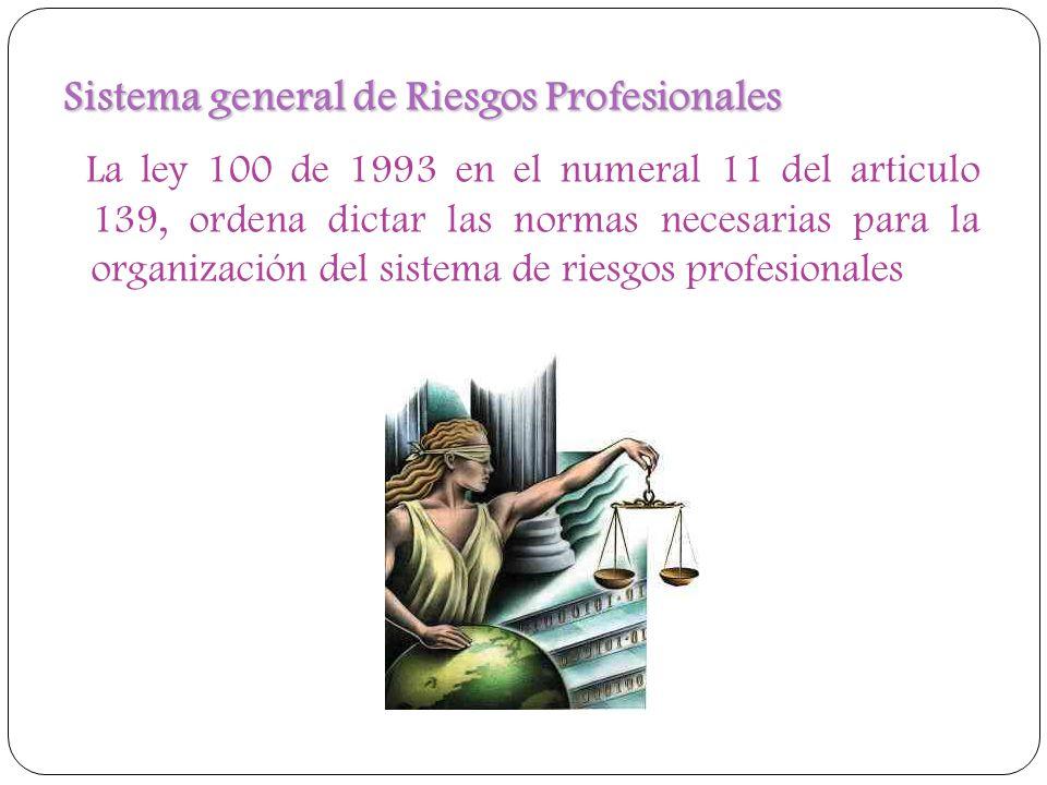 Sistema general de Riesgos Profesionales La ley 100 de 1993 en el numeral 11 del articulo 139, ordena dictar las normas necesarias para la organizació