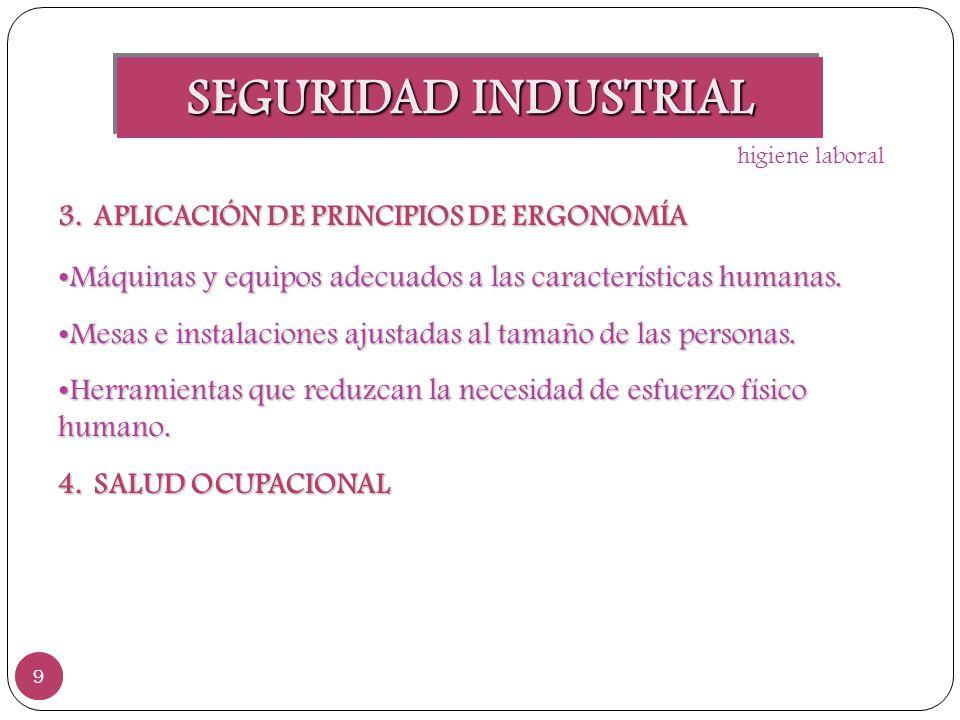 SEGURIDAD INDUSTRIAL 9 9 3.APLICACIÓN DE PRINCIPIOS DE ERGONOMÍA Máquinas y equipos adecuados a las características humanas. Máquinas y equipos adecua