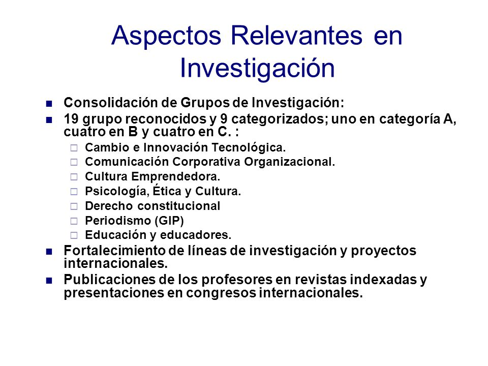 Aspectos Relevantes en Investigación Consolidación de Grupos de Investigación: 19 grupo reconocidos y 9 categorizados; uno en categoría A, cuatro en B