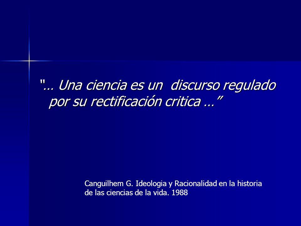 … Una ciencia es un discurso regulado por su rectificación critica … Canguilhem G. Ideologia y Racionalidad en la historia de las ciencias de la vida.