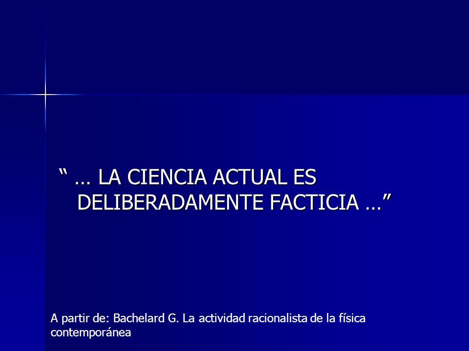 … LA CIENCIA ACTUAL ES DELIBERADAMENTE FACTICIA … … LA CIENCIA ACTUAL ES DELIBERADAMENTE FACTICIA … A partir de: Bachelard G. La actividad racionalist