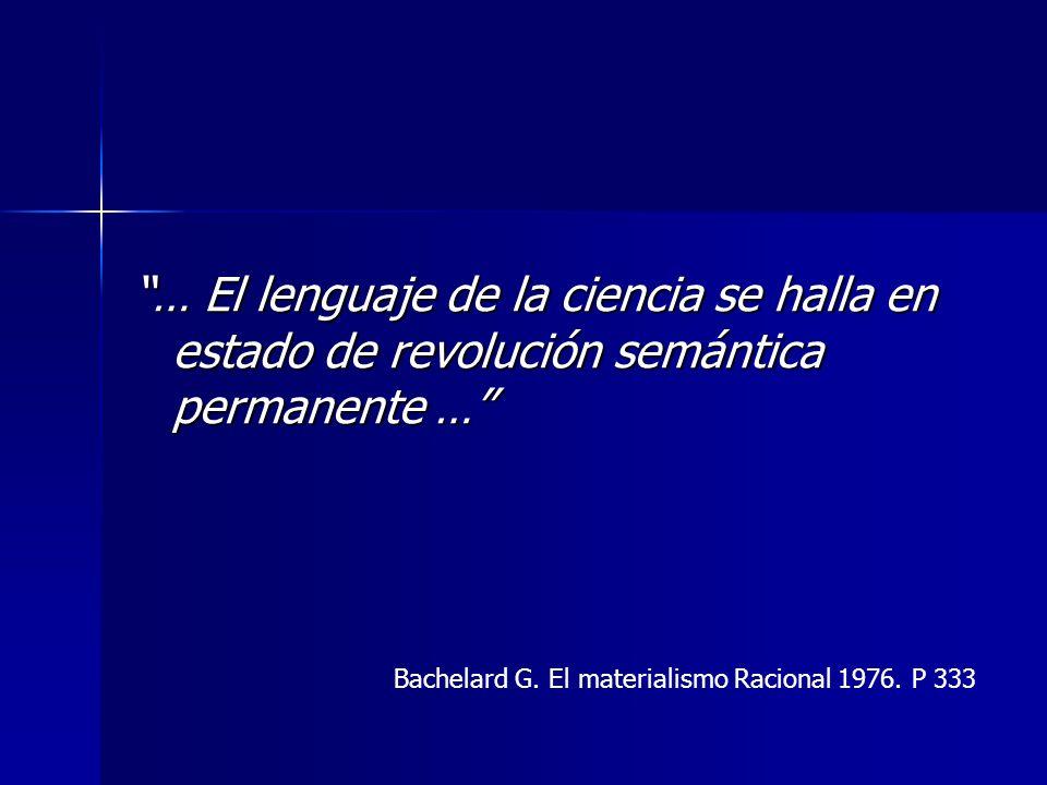 … El lenguaje de la ciencia se halla en estado de revolución semántica permanente … Bachelard G. El materialismo Racional 1976. P 333