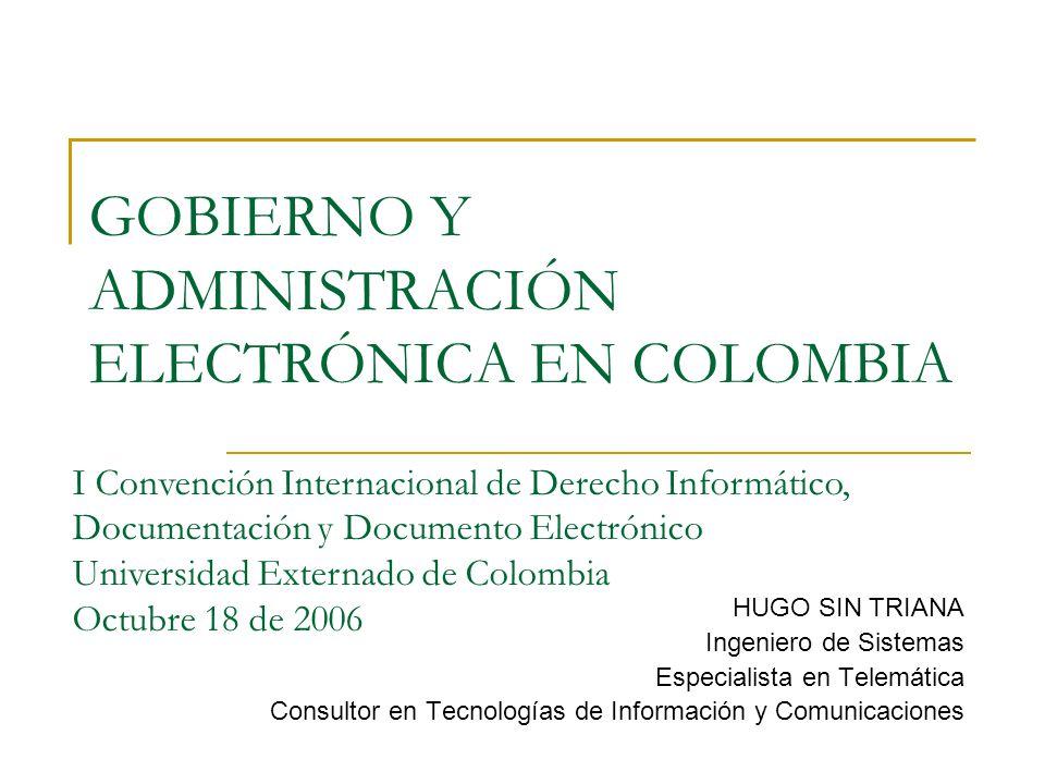 GOBIERNO Y ADMINISTRACIÓN ELECTRÓNICA EN COLOMBIA HUGO SIN TRIANA Ingeniero de Sistemas Especialista en Telemática Consultor en Tecnologías de Información y Comunicaciones I Convención Internacional de Derecho Informático, Documentación y Documento Electrónico Universidad Externado de Colombia Octubre 18 de 2006