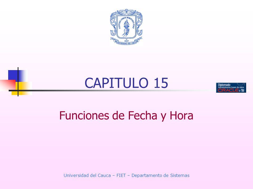 Universidad del Cauca – FIET – Departamento de Sistemas CAPITULO 15 Funciones de Fecha y Hora