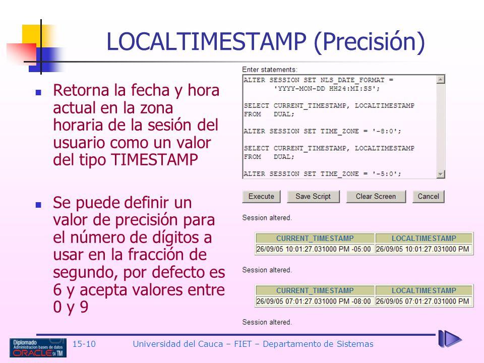 15-10 Universidad del Cauca – FIET – Departamento de Sistemas LOCALTIMESTAMP (Precisión) Retorna la fecha y hora actual en la zona horaria de la sesió