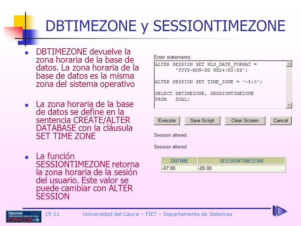 15-11 Universidad del Cauca – FIET – Departamento de Sistemas DBTIMEZONE y SESSIONTIMEZONE DBTIMEZONE devuelve la zona horaria de la base de datos. La