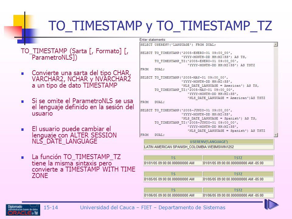 15-14 Universidad del Cauca – FIET – Departamento de Sistemas TO_TIMESTAMP y TO_TIMESTAMP_TZ TO_TIMESTAMP (Sarta [, Formato] [, ParametroNLS]) Convier