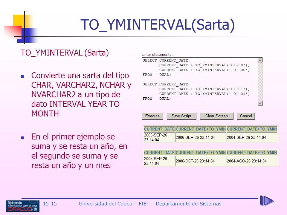 15-15 Universidad del Cauca – FIET – Departamento de Sistemas TO_YMINTERVAL(Sarta) Convierte una sarta del tipo CHAR, VARCHAR2, NCHAR y NVARCHAR2 a un