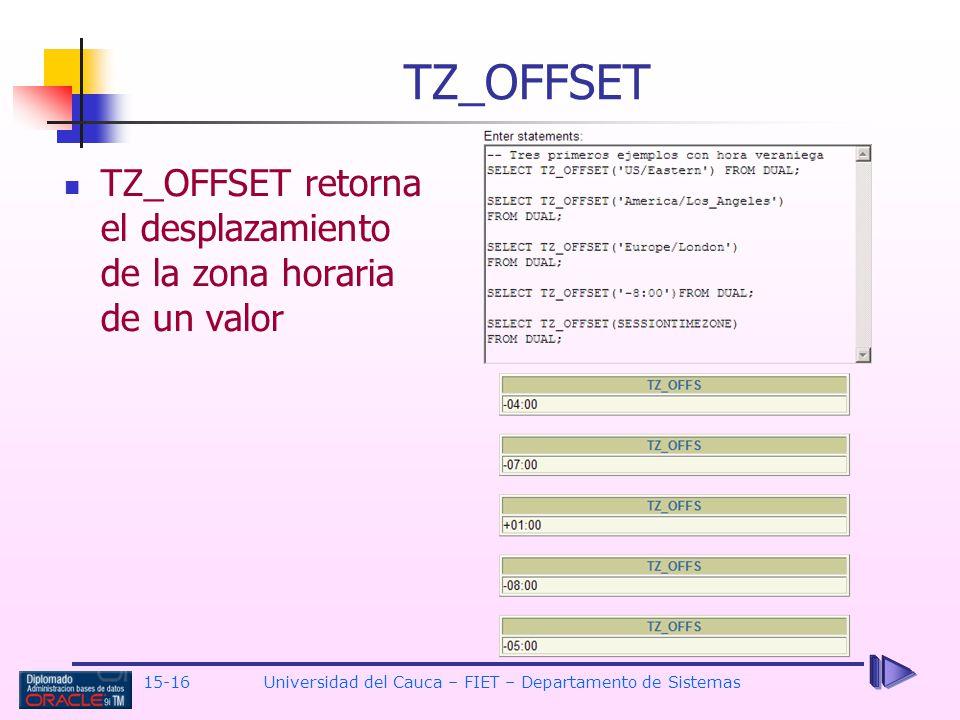 15-16 Universidad del Cauca – FIET – Departamento de Sistemas TZ_OFFSET TZ_OFFSET retorna el desplazamiento de la zona horaria de un valor