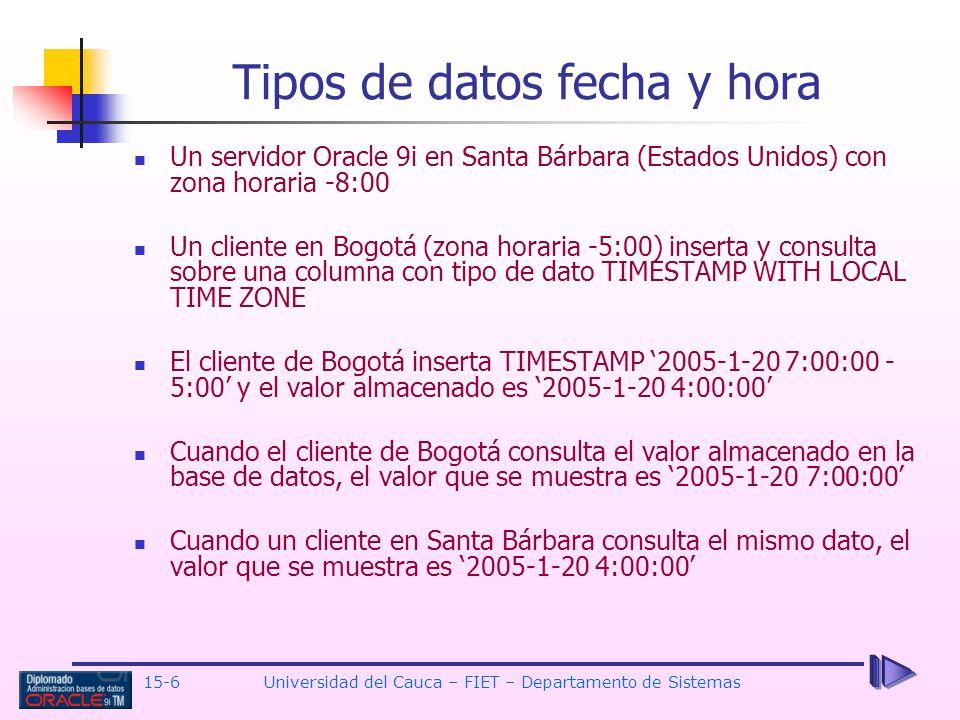 15-6 Universidad del Cauca – FIET – Departamento de Sistemas Un servidor Oracle 9i en Santa Bárbara (Estados Unidos) con zona horaria -8:00 Un cliente