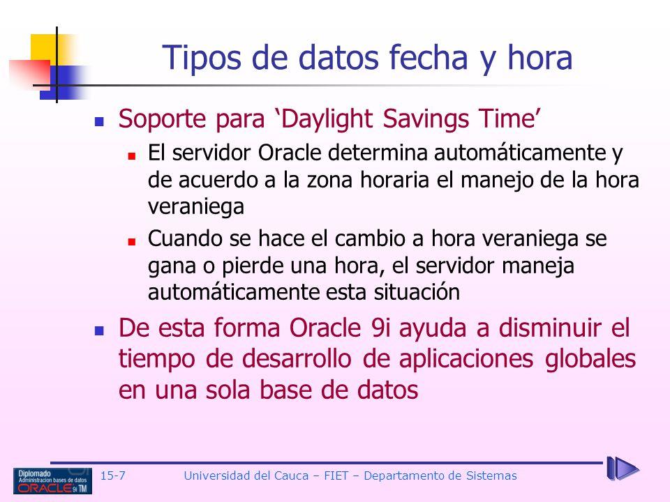 15-7 Universidad del Cauca – FIET – Departamento de Sistemas Soporte para Daylight Savings Time El servidor Oracle determina automáticamente y de acue