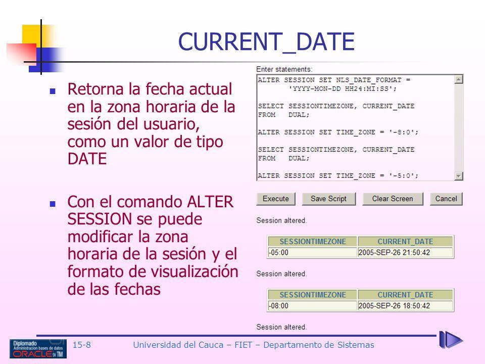 15-8 Universidad del Cauca – FIET – Departamento de Sistemas CURRENT_DATE Retorna la fecha actual en la zona horaria de la sesión del usuario, como un