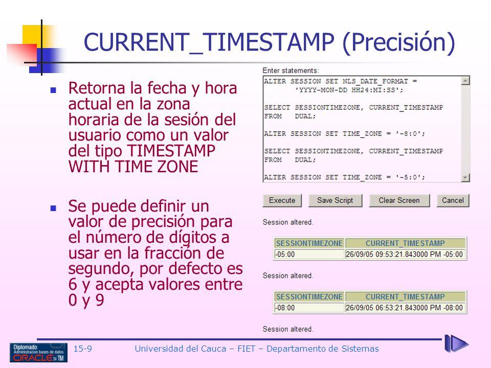 15-9 Universidad del Cauca – FIET – Departamento de Sistemas CURRENT_TIMESTAMP (Precisión) Retorna la fecha y hora actual en la zona horaria de la ses