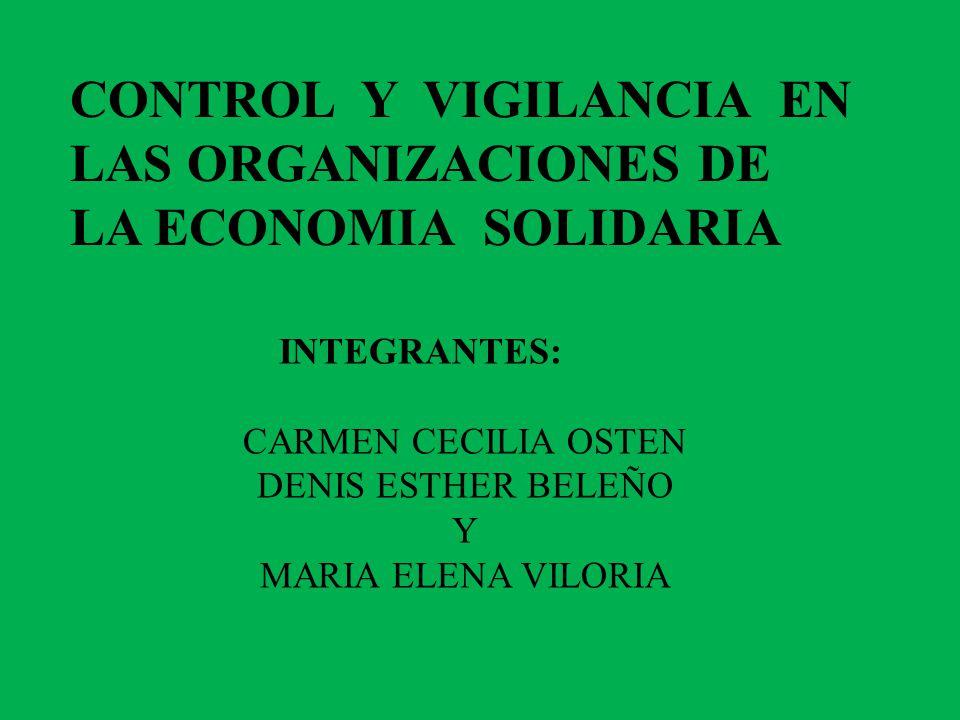 CONTROL Y VIGILANCIA EN LAS ORGANIZACIONES DE LA ECONOMIA SOLIDARIA INTEGRANTES: CARMEN CECILIA OSTEN DENIS ESTHER BELEÑO Y MARIA ELENA VILORIA