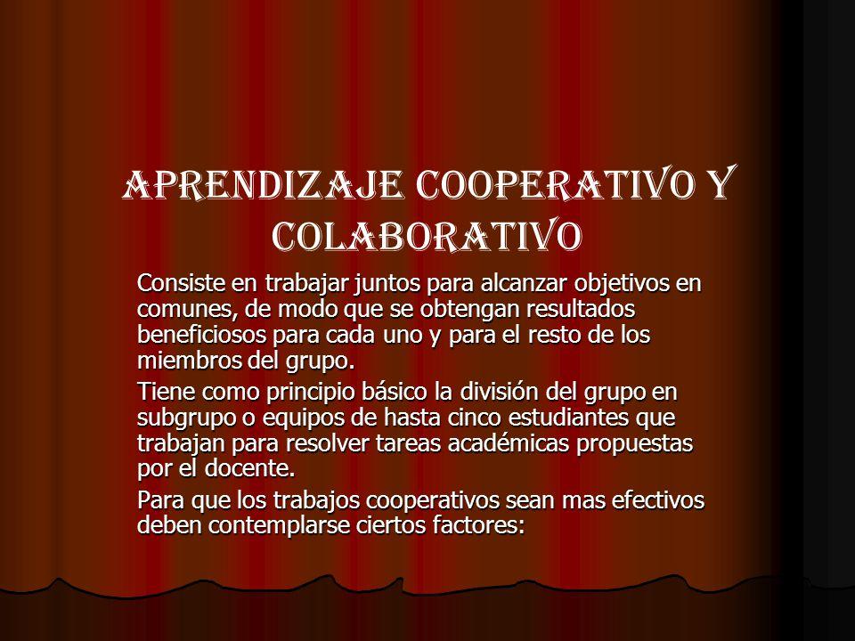 Aprendizaje cooperativo y colaborativo Consiste en trabajar juntos para alcanzar objetivos en comunes, de modo que se obtengan resultados beneficiosos