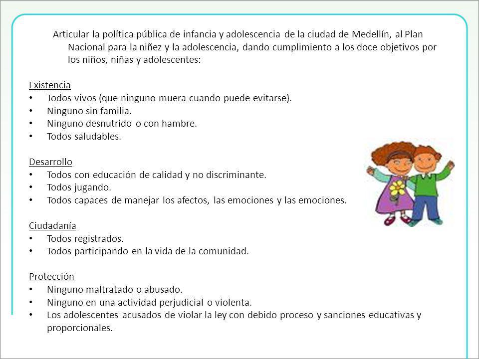 Articular la política pública de infancia y adolescencia de la ciudad de Medellín, al Plan Nacional para la niñez y la adolescencia, dando cumplimiento a los doce objetivos por los niños, niñas y adolescentes: Existencia Todos vivos (que ninguno muera cuando puede evitarse).