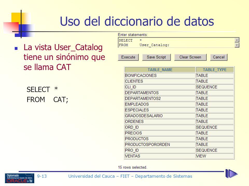 9-13 Universidad del Cauca – FIET – Departamento de Sistemas Uso del diccionario de datos La vista User_Catalog tiene un sinónimo que se llama CAT SELECT * FROM CAT;