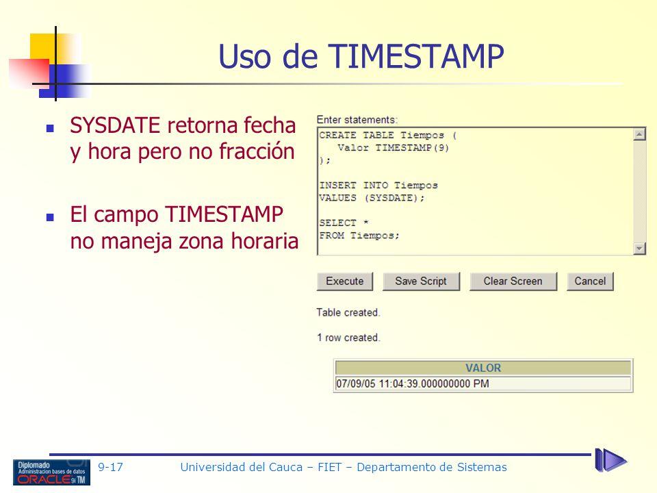 9-17 Universidad del Cauca – FIET – Departamento de Sistemas Uso de TIMESTAMP SYSDATE retorna fecha y hora pero no fracción El campo TIMESTAMP no maneja zona horaria