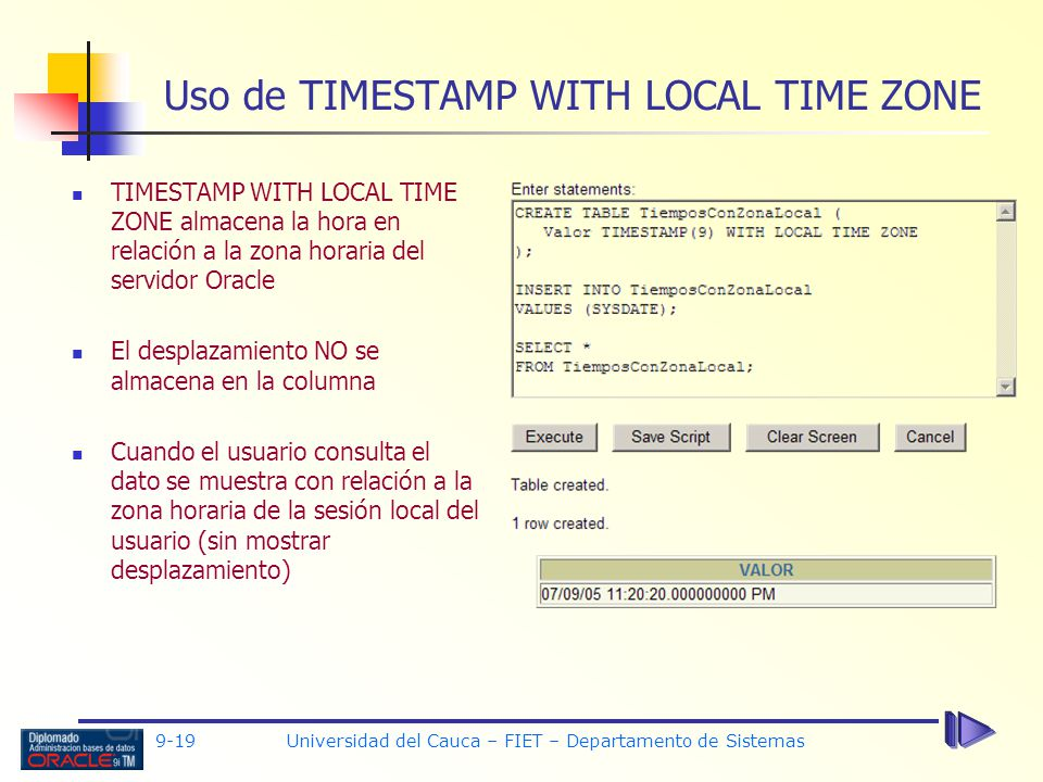 9-19 Universidad del Cauca – FIET – Departamento de Sistemas Uso de TIMESTAMP WITH LOCAL TIME ZONE TIMESTAMP WITH LOCAL TIME ZONE almacena la hora en