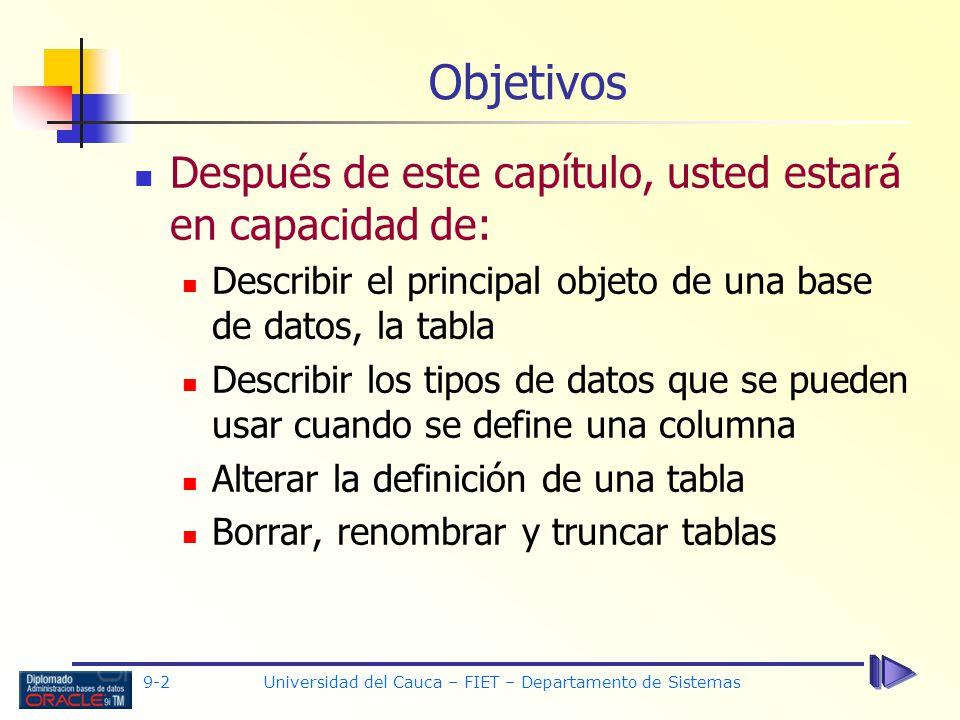9-2 Universidad del Cauca – FIET – Departamento de Sistemas Después de este capítulo, usted estará en capacidad de: Describir el principal objeto de una base de datos, la tabla Describir los tipos de datos que se pueden usar cuando se define una columna Alterar la definición de una tabla Borrar, renombrar y truncar tablas Objetivos
