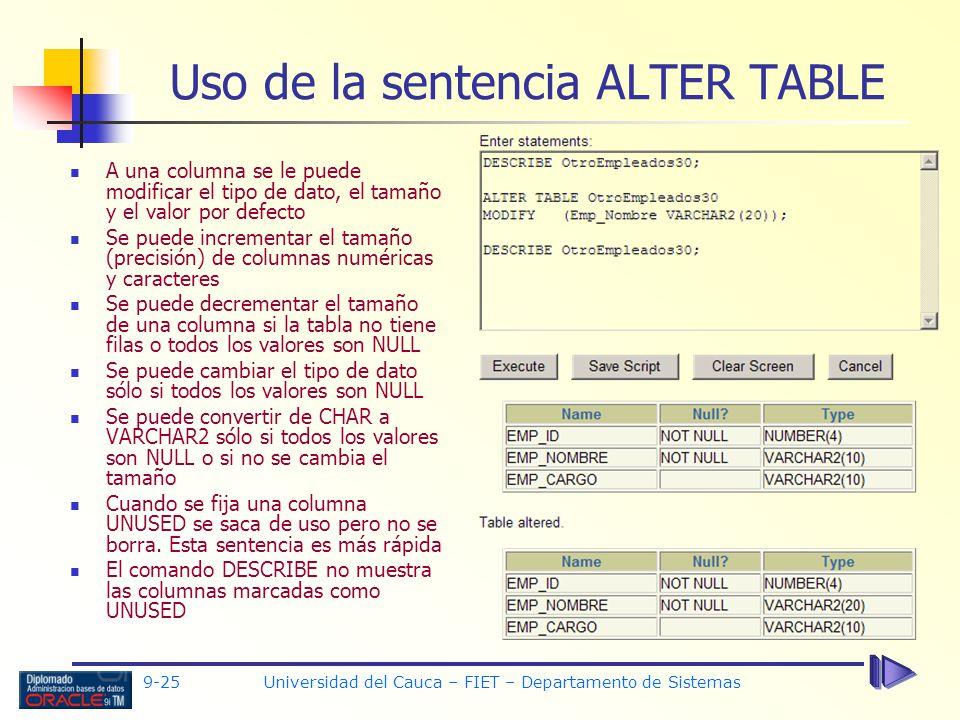 9-25 Universidad del Cauca – FIET – Departamento de Sistemas Uso de la sentencia ALTER TABLE A una columna se le puede modificar el tipo de dato, el tamaño y el valor por defecto Se puede incrementar el tamaño (precisión) de columnas numéricas y caracteres Se puede decrementar el tamaño de una columna si la tabla no tiene filas o todos los valores son NULL Se puede cambiar el tipo de dato sólo si todos los valores son NULL Se puede convertir de CHAR a VARCHAR2 sólo si todos los valores son NULL o si no se cambia el tamaño Cuando se fija una columna UNUSED se saca de uso pero no se borra.