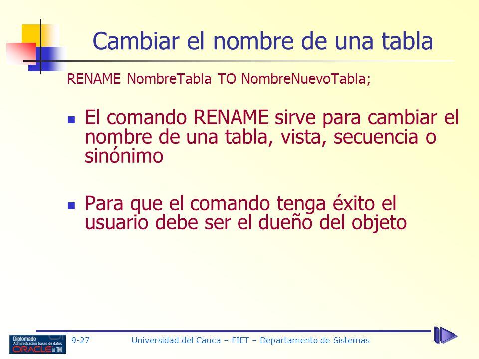 9-27 Universidad del Cauca – FIET – Departamento de Sistemas Cambiar el nombre de una tabla RENAME NombreTabla TO NombreNuevoTabla; El comando RENAME sirve para cambiar el nombre de una tabla, vista, secuencia o sinónimo Para que el comando tenga éxito el usuario debe ser el dueño del objeto