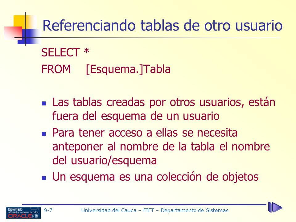 9-7 Universidad del Cauca – FIET – Departamento de Sistemas Referenciando tablas de otro usuario SELECT * FROM [Esquema.]Tabla Las tablas creadas por otros usuarios, están fuera del esquema de un usuario Para tener acceso a ellas se necesita anteponer al nombre de la tabla el nombre del usuario/esquema Un esquema es una colección de objetos
