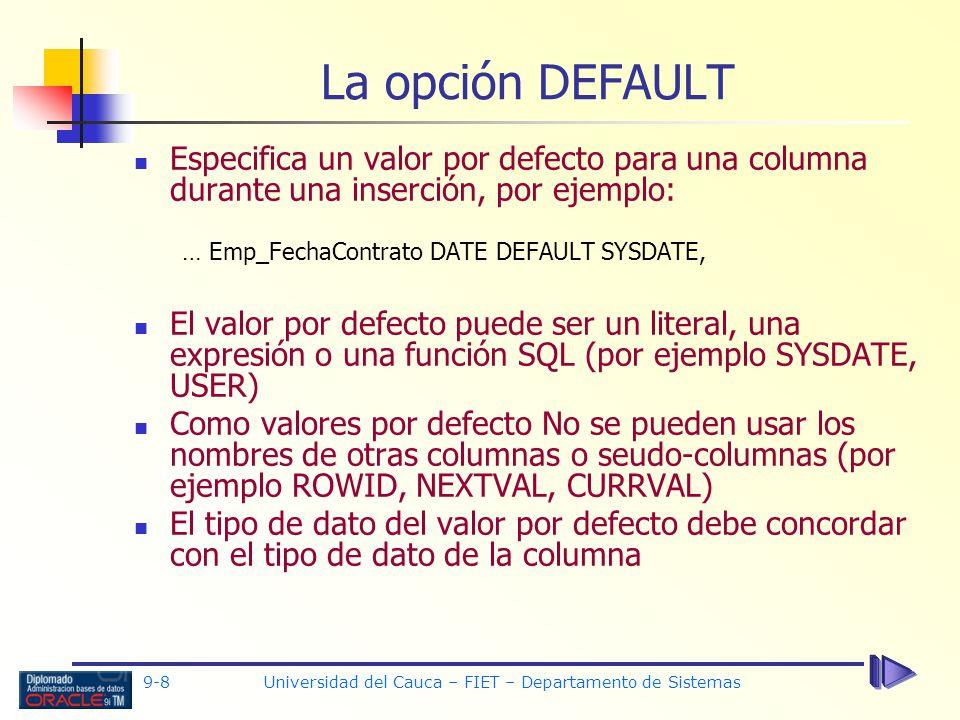 9-8 Universidad del Cauca – FIET – Departamento de Sistemas La opción DEFAULT Especifica un valor por defecto para una columna durante una inserción, por ejemplo: … Emp_FechaContrato DATE DEFAULT SYSDATE, El valor por defecto puede ser un literal, una expresión o una función SQL (por ejemplo SYSDATE, USER) Como valores por defecto No se pueden usar los nombres de otras columnas o seudo-columnas (por ejemplo ROWID, NEXTVAL, CURRVAL) El tipo de dato del valor por defecto debe concordar con el tipo de dato de la columna
