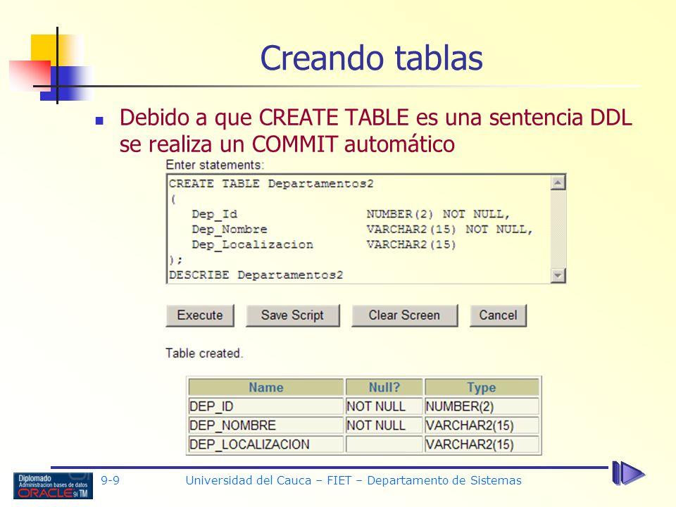 9-9 Universidad del Cauca – FIET – Departamento de Sistemas Creando tablas Debido a que CREATE TABLE es una sentencia DDL se realiza un COMMIT automático