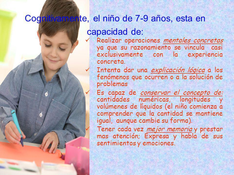Cognitivamente, el niño de 7-9 años, esta en capacidad de: Realizar operaciones mentales concretas ya que su razonamiento se vincula casi exclusivamente con la experiencia concreta.