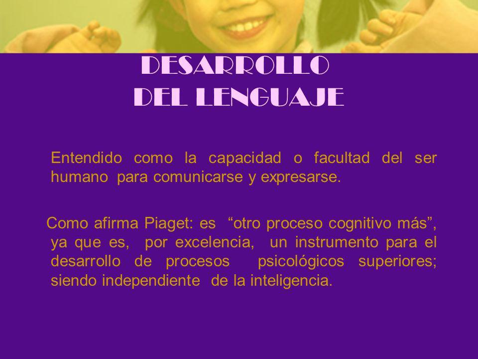 DESARROLLO DEL LENGUAJE Entendido como la capacidad o facultad del ser humano para comunicarse y expresarse.