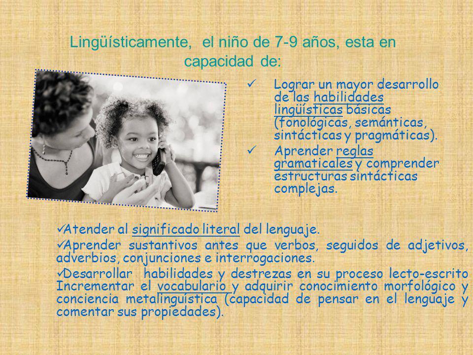Lingüísticamente, el niño de 7-9 años, esta en capacidad de: Lograr un mayor desarrollo de las habilidades lingüísticas básicas (fonológicas, semánticas, sintácticas y pragmáticas).