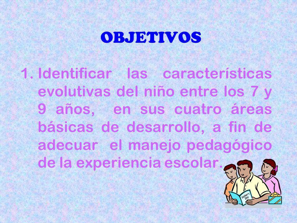 OBJETIVOS 1.Identificar las características evolutivas del niño entre los 7 y 9 años, en sus cuatro áreas básicas de desarrollo, a fin de adecuar el manejo pedagógico de la experiencia escolar.