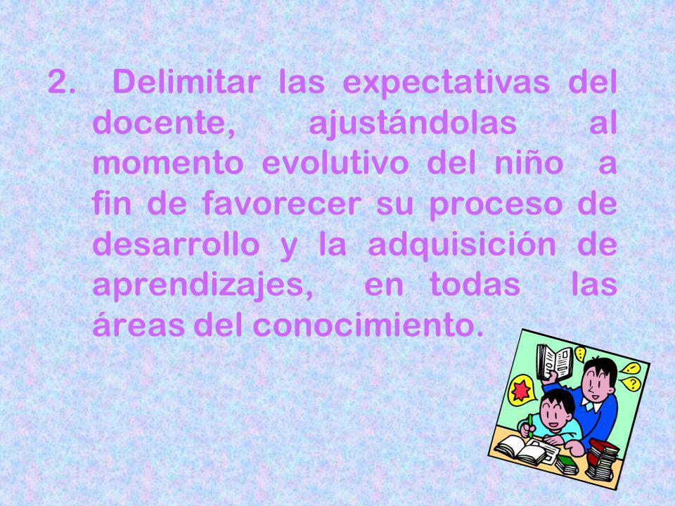 2. Delimitar las expectativas del docente, ajustándolas al momento evolutivo del niño a fin de favorecer su proceso de desarrollo y la adquisición de