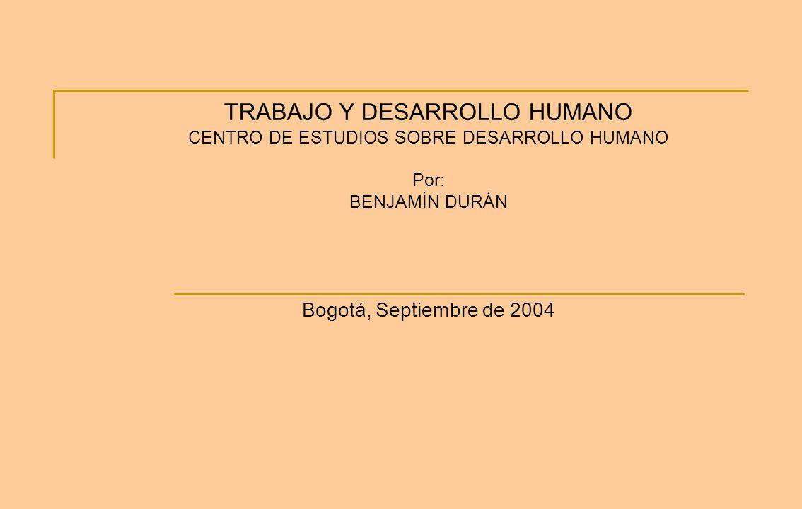 TRABAJO Y DESARROLLO HUMANO CENTRO DE ESTUDIOS SOBRE DESARROLLO HUMANO Por: BENJAMÍN DURÁN Bogotá, Septiembre de 2004