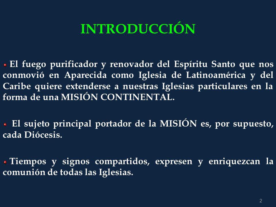 2 INTRODUCCIÓN El fuego purificador y renovador del Espíritu Santo que nos conmovió en Aparecida como Iglesia de Latinoamérica y del Caribe quiere extenderse a nuestras Iglesias particulares en la forma de una MISIÓN CONTINENTAL.