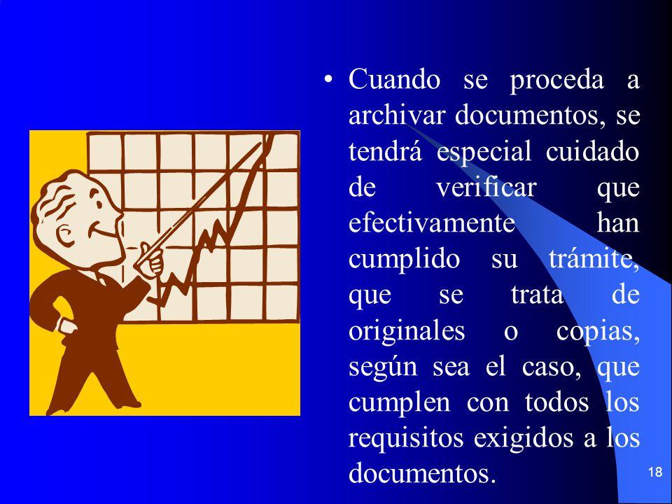 18 Cuando se proceda a archivar documentos, se tendrá especial cuidado de verificar que efectivamente han cumplido su trámite, que se trata de originales o copias, según sea el caso, que cumplen con todos los requisitos exigidos a los documentos.