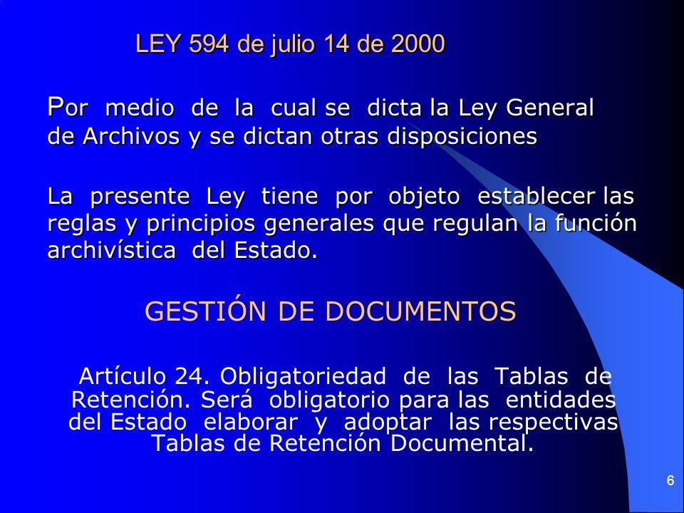 6 LEY 594 de julio 14 de 2000 P or medio de la cual se dicta la Ley General de Archivos y se dictan otras disposiciones La presente Ley tiene por objeto establecer las reglas y principios generales que regulan la función archivística del Estado.