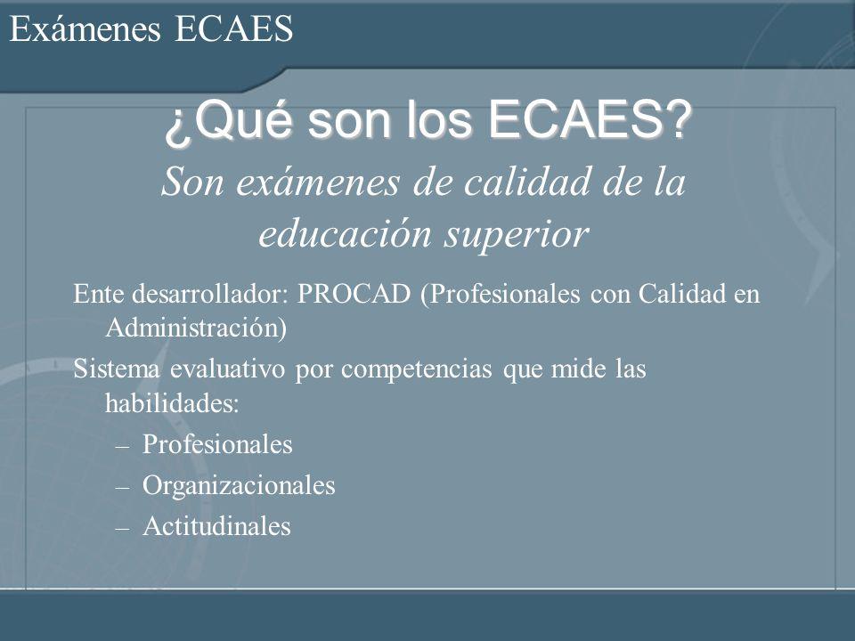 Exámenes ECAES ¿Qué son los ECAES? Ente desarrollador: PROCAD (Profesionales con Calidad en Administración) Sistema evaluativo por competencias que mi