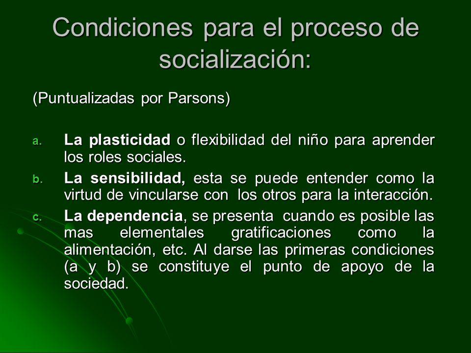 Condiciones para el proceso de socialización: (Puntualizadas por Parsons) a. La plasticidad o flexibilidad del niño para aprender los roles sociales.