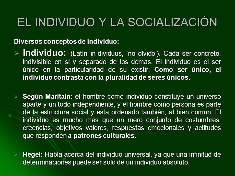 EL INDIVIDUO Y LA SOCIALIZACIÓN Diversos conceptos de individuo: Individuo: (Latín in-dividuus, no olvido). Cada ser concreto, indivisible en si y sep